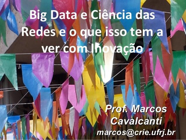 Prof. MarcosProf. Marcos CavalcantiCavalcanti marcos@crie.ufrj.brmarcos@crie.ufrj.br Big Data e Ciência das Redes e o que ...