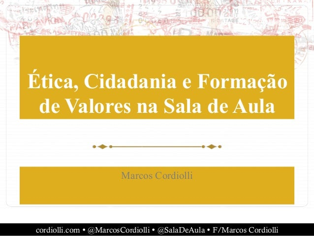 cordiolli.com Ÿ @MarcosCordiolli Ÿ @SalaDeAula Ÿ F/Marcos Cordiolli Ética, Cidadania e Formação de Valores na Sala de A...