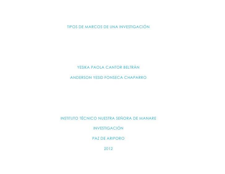 TIPOS DE MARCOS DE UNA INVESTIGACIÓN       YESIKA PAOLA CANTOR BELTRÁN    ANDERSON YESID FONSECA CHAPARROINSTITUTO TÉCNICO...