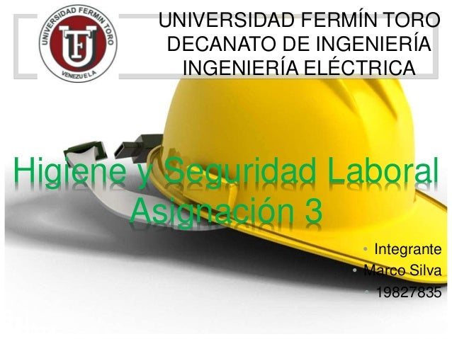 UNIVERSIDAD FERMÍN TORO DECANATO DE INGENIERÍA INGENIERÍA ELÉCTRICA • Integrante • Marco Silva • 19827835 Higiene y Seguri...