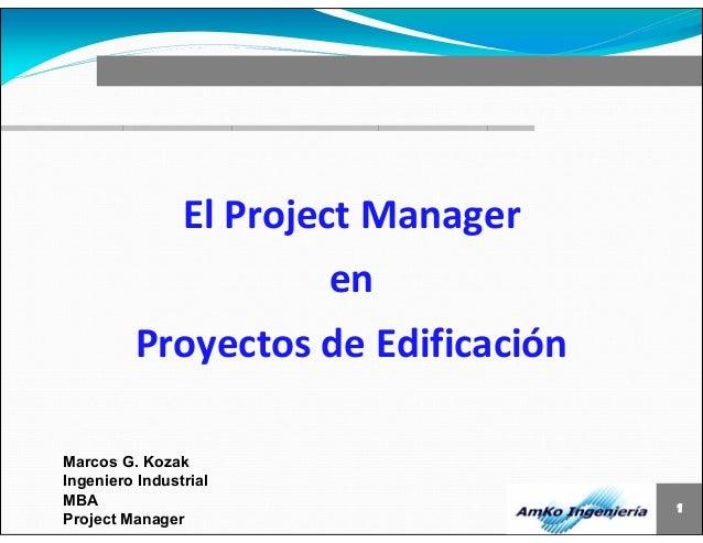 1  El Project Manager  Marcos G. Kozak  Ingeniero Industrial  MBA  Project Manager  en  Proyectos de Edificación