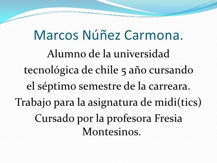 Marcos Núñez Carmona.         Alumno de la universidad   tecnológica de chile 5 año cursando    el séptimo semestre de la ...