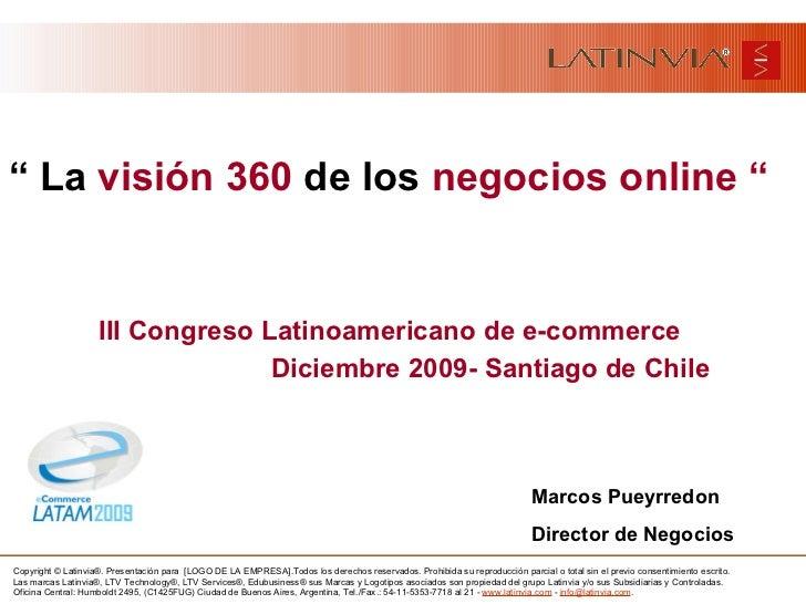 "<ul><li>""  La  visión 360  de los  negocios online "" </li></ul><ul><li>III Congreso Latinoamericano de e-commerce </li></u..."