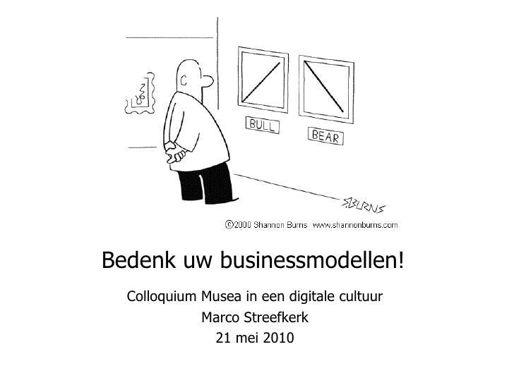 Bedenk uw businessmodellen!  Colloquium Musea in een digitale cultuur Marco Streefkerk 21 mei 2010