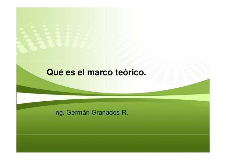Qué es el marco teórico.     Ing. Germán Granados R.