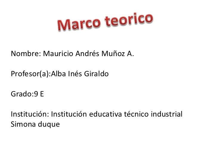 Marco teorico<br />Nombre: Mauricio Andrés Muñoz A.<br />Profesor(a):Alba Inés Giraldo<br />Grado:9 E<br />Institución: In...