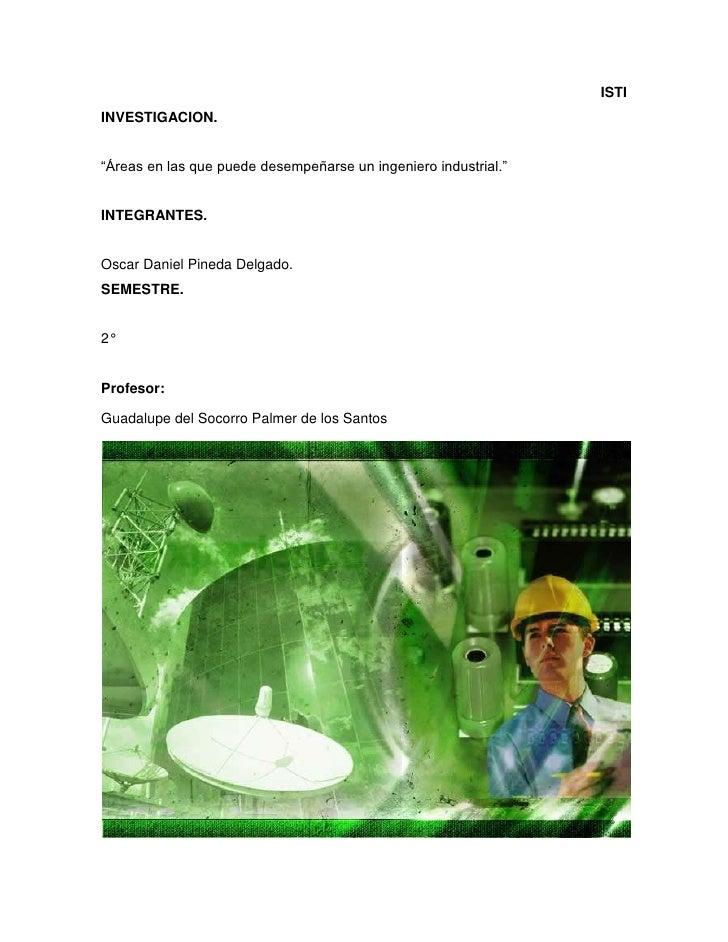 """ISTIINVESTIGACION.""""Áreas en las que puede desempeñarse un ingeniero industrial.""""INTEGRANTES.Oscar Daniel Pineda Delgado.SE..."""