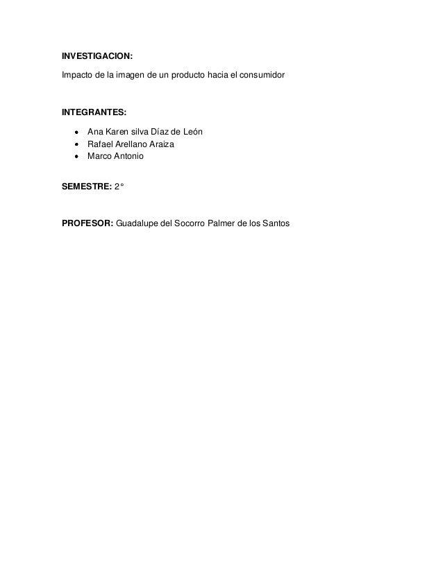 INVESTIGACION:Impacto de la imagen de un producto hacia el consumidorINTEGRANTES:      Ana Karen silva Díaz de León      R...