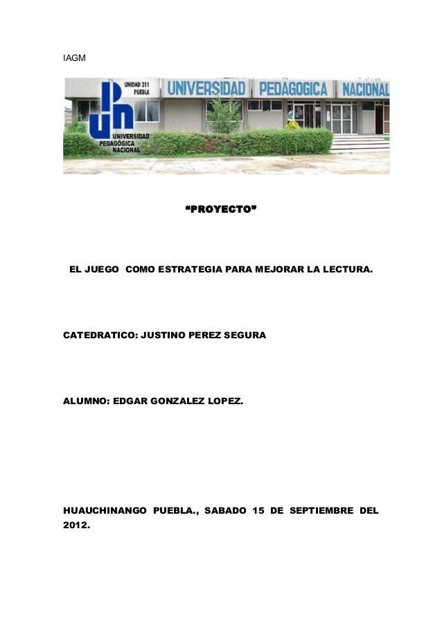 """IAGM                   """"PROYECTO"""" EL JUEGO COMO ESTRATEGIA PARA MEJORAR LA LECTURA.CATEDRATICO: JUSTINO PEREZ SEGURAALUMNO..."""