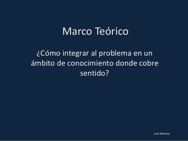 Marco Teórico ¿Cómo integrar al problema en unámbito de conocimiento donde cobre             sentido?                     ...