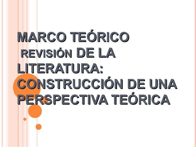 MARCO TEÓRICOMARCO TEÓRICOREVISIÓNREVISIÓN DE LADE LALITERATURA:LITERATURA:CONSTRUCCIÓN DE UNACONSTRUCCIÓN DE UNAPERSPECTI...