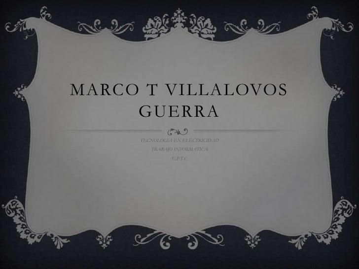 MARCO T VILLALOVOS     GUERRA     TECNOLOGIA EN ELECTRICIDAD        TRABAJO INFORMATICA               U.P.T.C