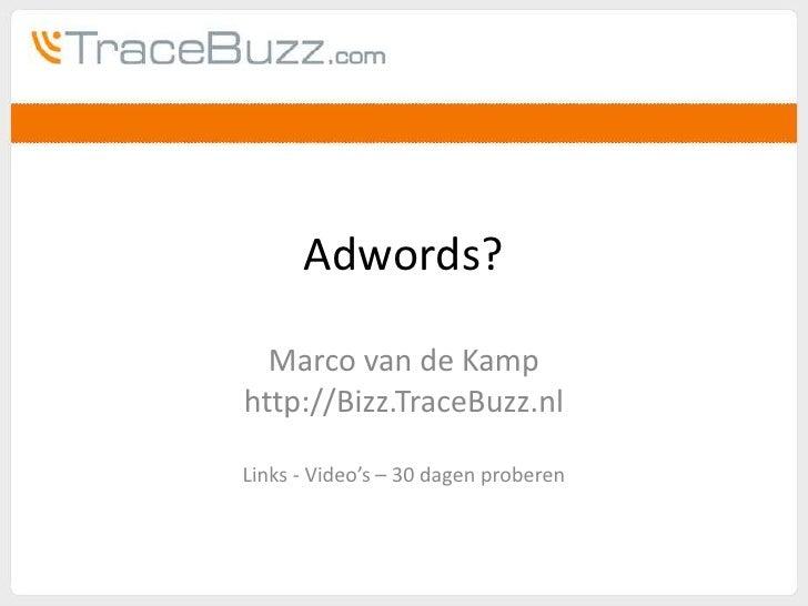 Adwords?<br />Marco van de Kamp<br />http://Bizz.TraceBuzz.nl<br />Links - Video's – 30 dagen proberen<br />