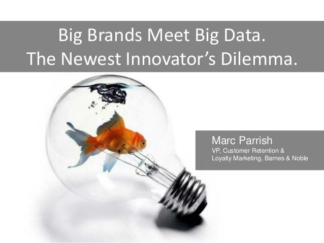 Big Brands Meet Big Data.The Newest Innovator's Dilemma.                     Marc Parrish                     VP, Customer...