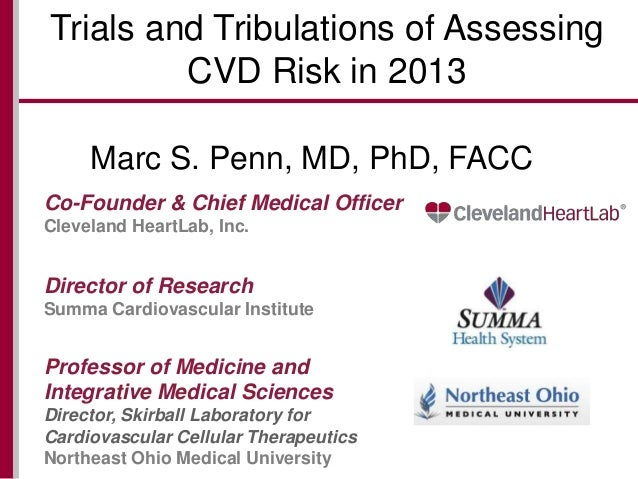 Trials and Tribulations of Assessing CVD Risk in 2013 Marc S. Penn, MD, PhD, FACC Co-Founder & Chief Medical Officer Cleve...
