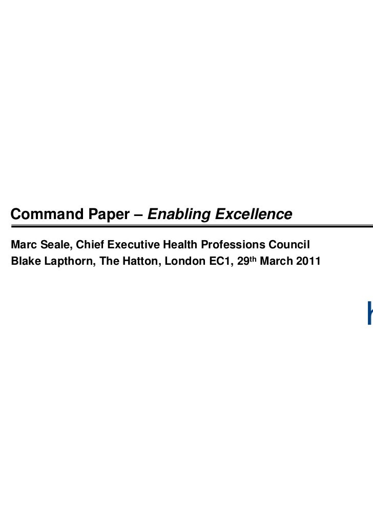 Command Paper – Enabling ExcellenceMarc Seale, Chief Executive Health Professions CouncilBlake Lapthorn, The Hatton, Londo...