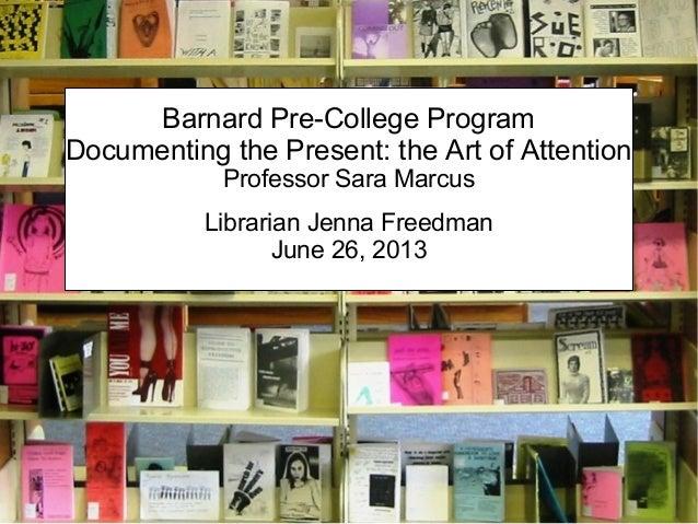 Barnard Pre-College ProgramDocumenting the Present: the Art of AttentionProfessor Sara MarcusLibrarian Jenna FreedmanJune ...