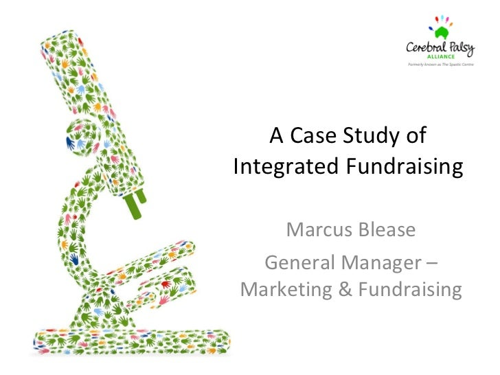 A Case Study of  Integrated Fundraising  Marcus Blease General Manager – Marketing & Fundraising