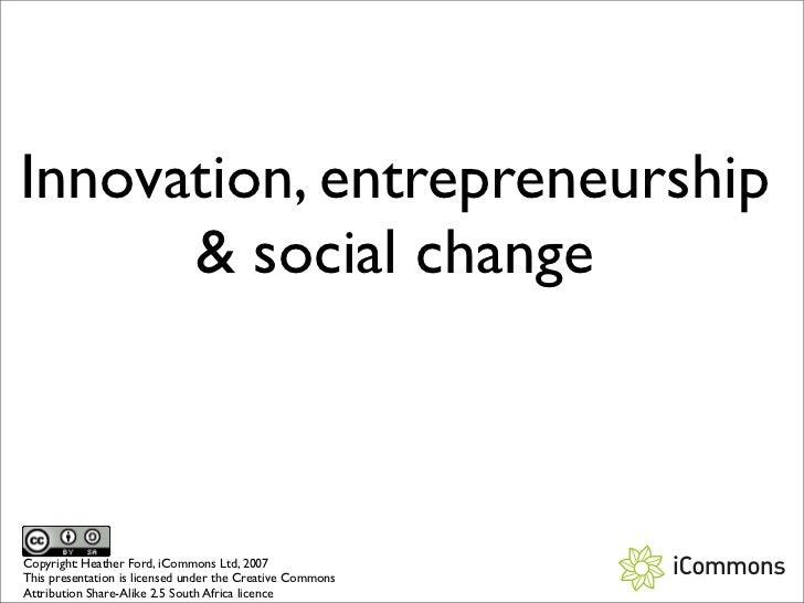 Innovation, entrepreneurship        social change    Copyright: Heather Ford, iCommons Ltd, 2007 This presentation is lice...