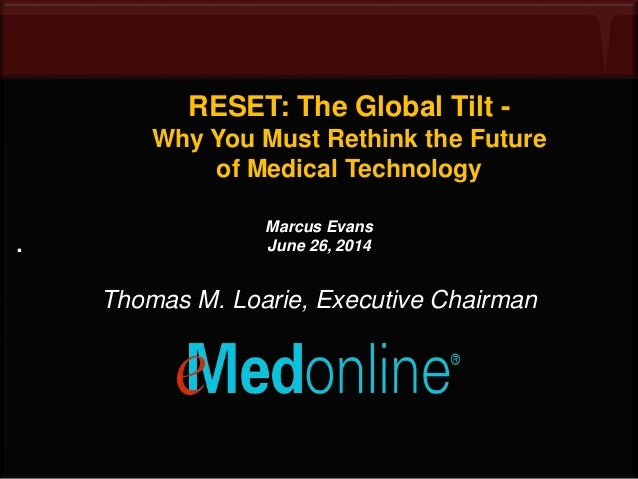 RESET: The Global Tilt - Why You Must Rethink the Future of Medical Technology . Marcus Evans June 26, 2014 Thomas M. Loar...