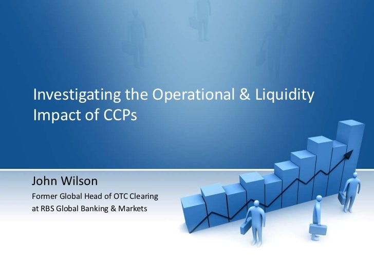 Investigating the Operational & Liquidity Impact of CCPs<br />John Wilson<br />Former Global Head of OTC Clearing <br />at...