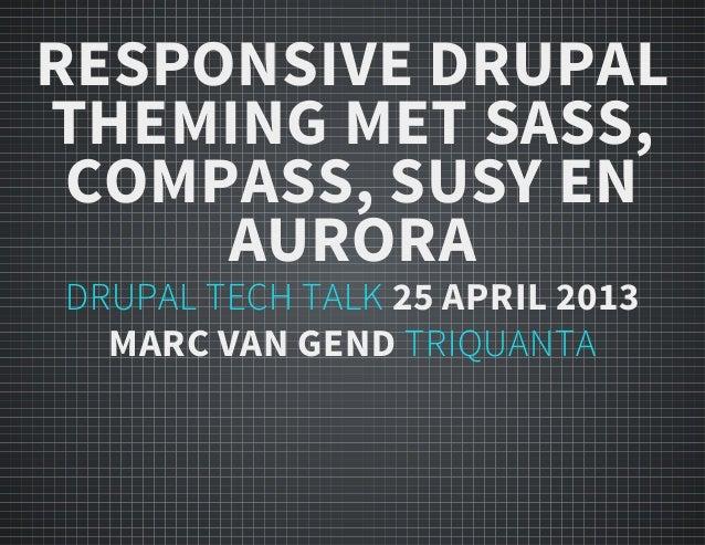 RESPONSIVE DRUPALTHEMING MET SASS,COMPASS, SUSY ENAURORADRUPAL TECH TALK 25 APRIL 2013MARC VAN GEND TRIQUANTA