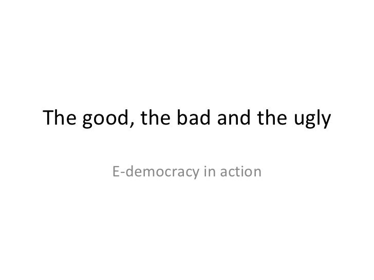 The good, the bad and the ugly E-democracy in action