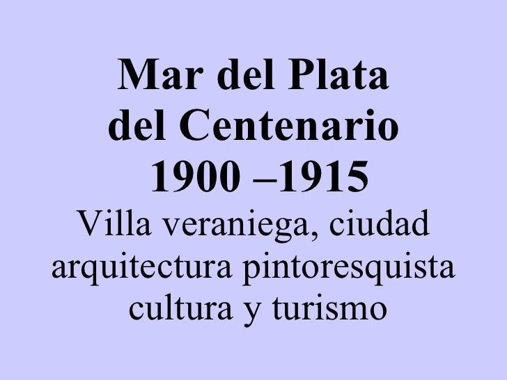 Mar del Plata del Centenario  1900 –1915 Villa veraniega, ciudad arquitectura pintoresquista  cultura y turismo