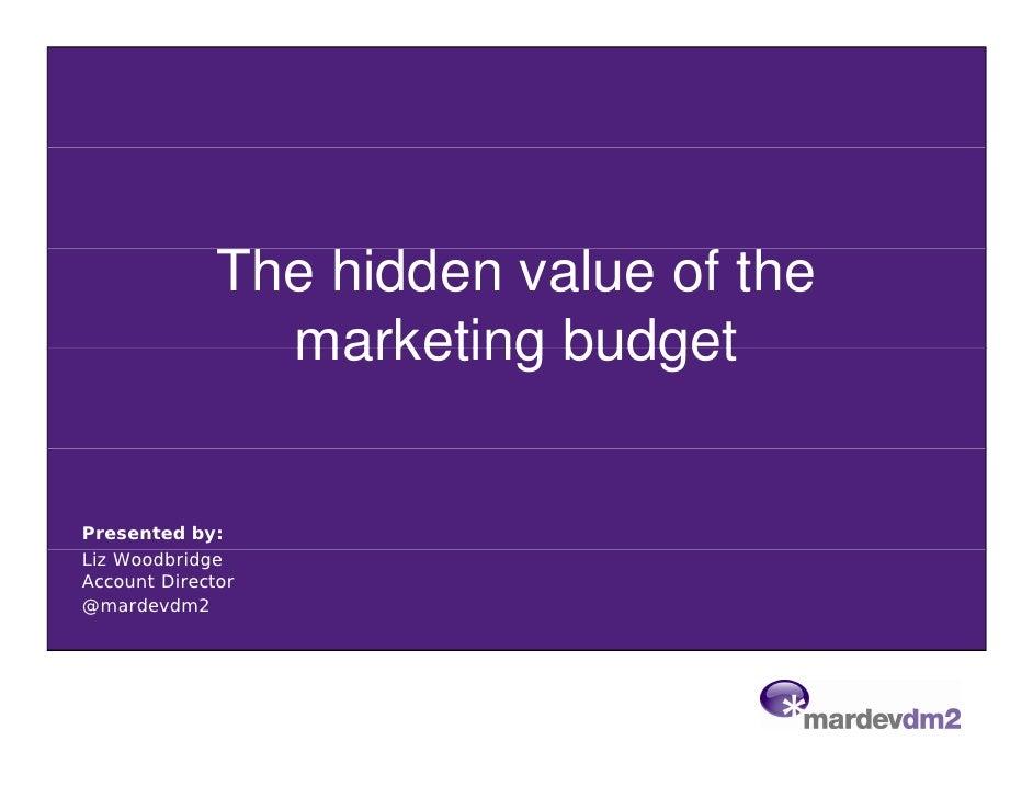 The hidden value of the                marketing budgetPresented by:Liz WoodbridgeAccount Director@mardevdm2