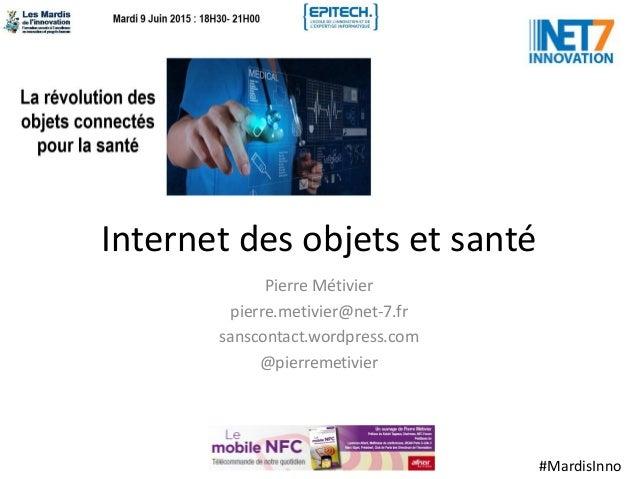 #MardisInno Internet des objets et santé Pierre Métivier pierre.metivier@net-7.fr sanscontact.wordpress.com @pierremetivier