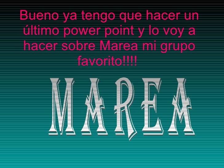 Bueno ya tengo que hacer un último power point y lo voy a hacer sobre Marea mi grupo favorito!!!!   MAREA