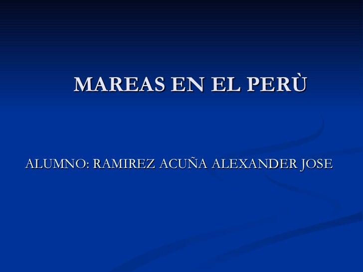 MAREAS EN EL PERÙ <ul><li>ALUMNO: RAMIREZ ACUÑA ALEXANDER JOSE </li></ul>