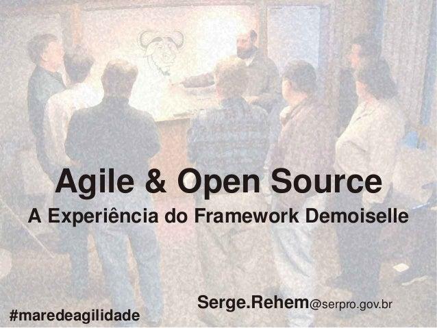 Agile&OpenSource AExperiênciadoFrameworkDemoiselle #maredeagilidade  Serge.Rehem@serpro.gov.br