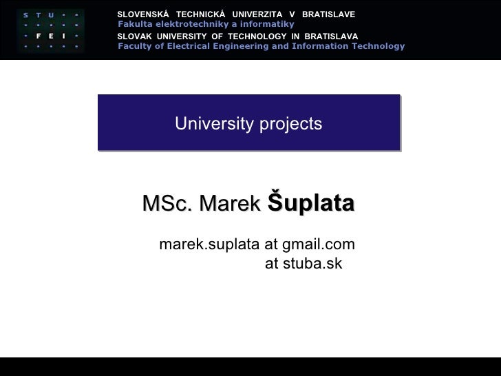 University projects MSc.  Marek  Šuplata marek.suplata at gmail.com at stuba.sk SLOVENSK Á  TECHNICKÁ  UNIVERZITA  V  BRAT...