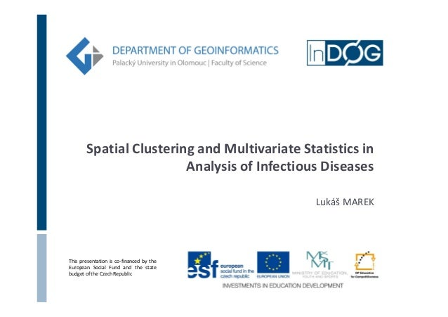 Spatial Clustering and Multivariate Statistics in Analysis of Infectious Diseases Lukáš MAREK  This presentation is co-fin...