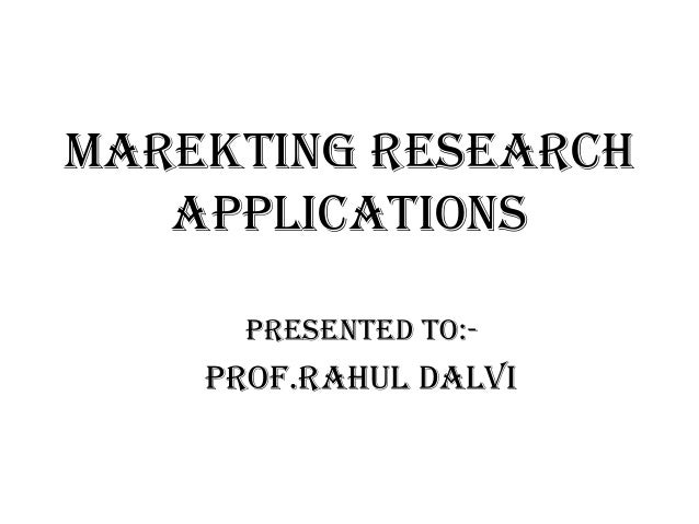 MAREKTING RESEARCH APPLICATIONS Presented To:-  Prof.Rahul Dalvi