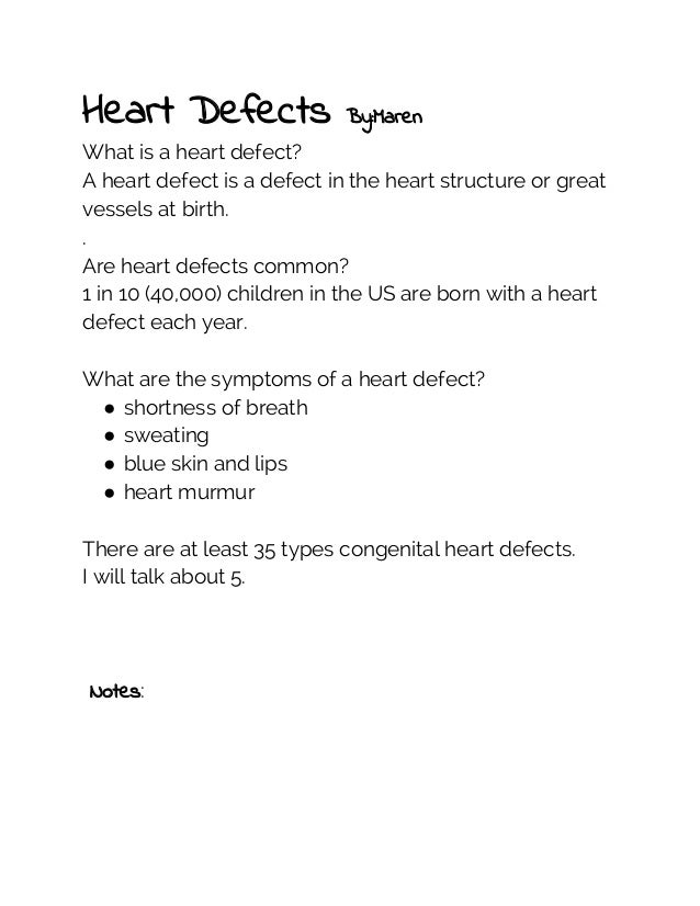 Heart Defects  By:Maren  What is a heart defect? A heart defect is a defect in the heart structure or great vessels at bir...