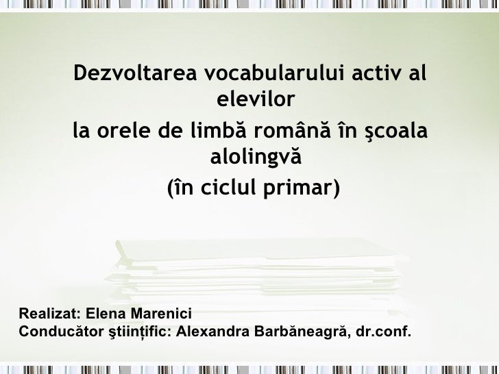 <ul><li>Dezvoltarea vocabularului activ al elevilor  </li></ul><ul><li>la orele de limbă română în şcoala alolingvă  </li>...