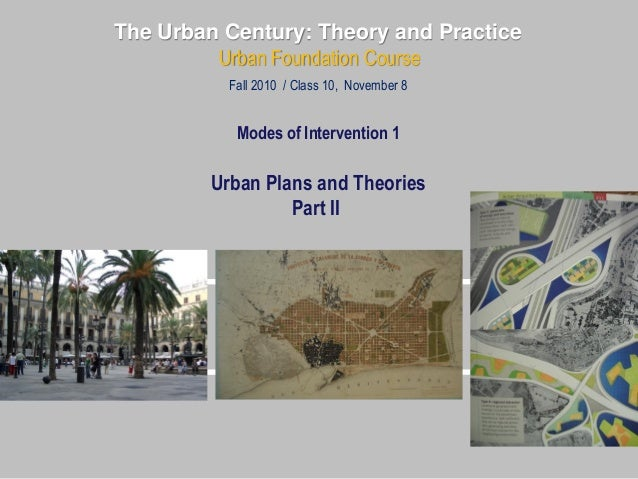 The Urban Century: Theory and Practice Urban Foundation Course Fall 2010 / Class 10, November 8 Modes of Intervention 1 Ur...