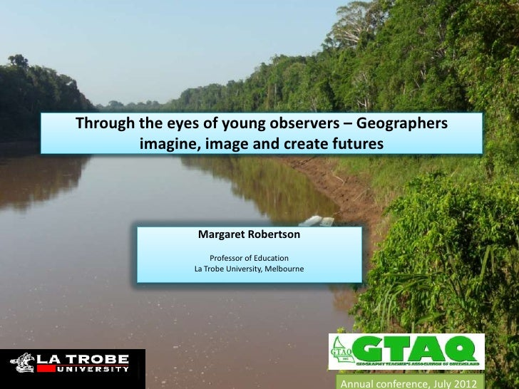 Through the eyes of young observers – Geographers        imagine, image and create futures                Margaret Roberts...