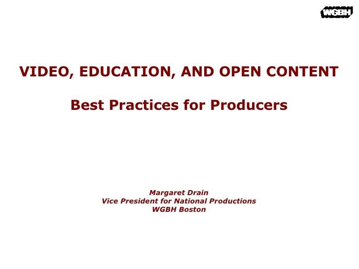 VIDEO, EDUCATION, AND OPEN CONTENT Best Practices for Producers Margaret Drain Vice President for National Productions WGB...