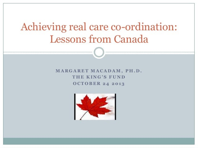 Achieving real care co-ordination: Lessons from Canada MARGARET MACADAM, PH.D. THE KING'S FUND OCTOBER 24 2013