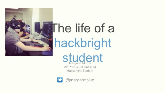 The life of a hackbright  student     Margaret Morris  VP Product at CritSend   Hackbright Student   @margaretblue