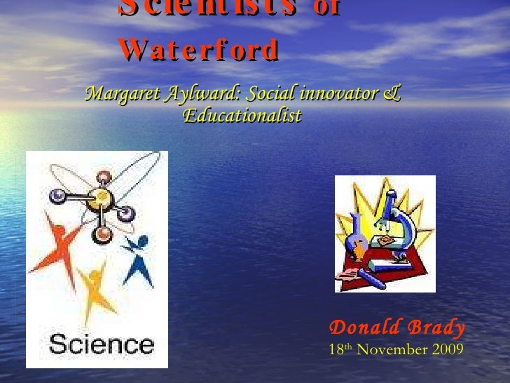Scientists  of Waterford Margaret Aylward: Social innovator & Educationalist Donald Brady 18 th  November 2009