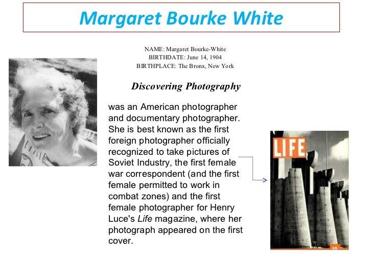 Margaret Bourke White NAME: Margaret Bourke-White  BIRTHDATE: June 14, 1904  BIRTHPLACE: The Bronx, New York  Discovering ...