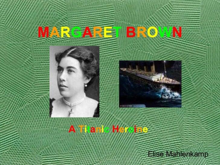 M A R G A R E T   B R O W N   A   T i t a n i c   H e r o i n e Elise Mahlenkamp