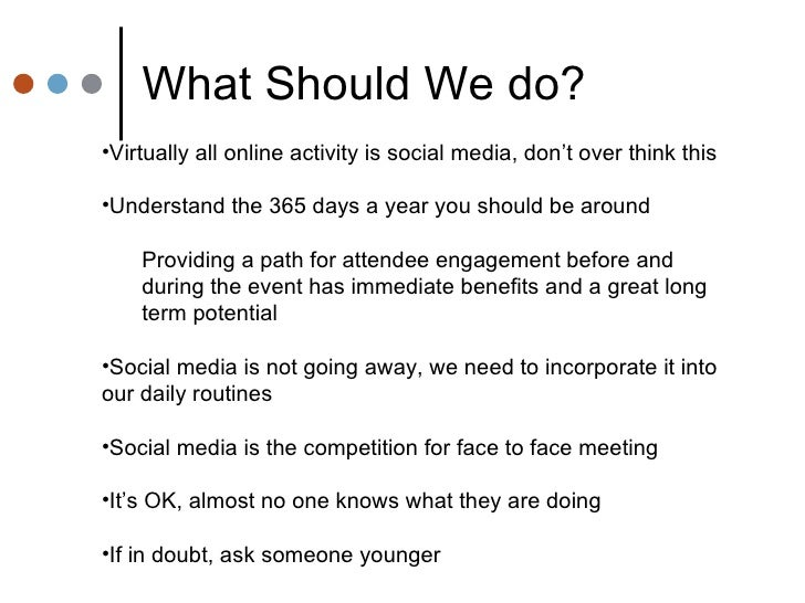 What Should We do? <ul><li>Virtually all online activity is social media, don't over think this </li></ul><ul><li>Understa...