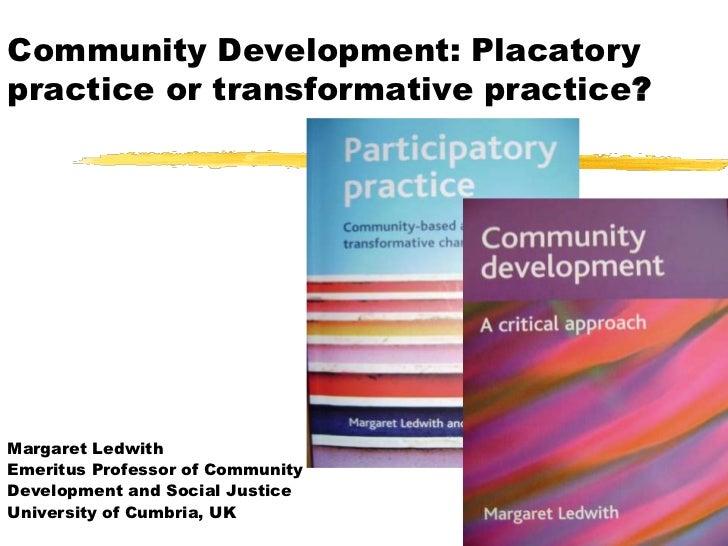 Community Development: Placatorypractice or transformative practice?Margaret LedwithEmeritus Professor of CommunityDevelop...