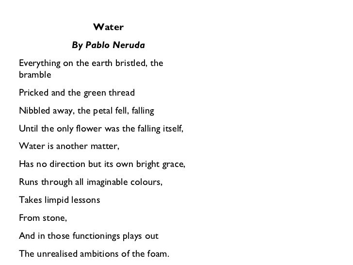 Water By Pablo Neruda Everything on the earth bristled, the bramble Pricked and the green thread Nibbled away, the petal f...