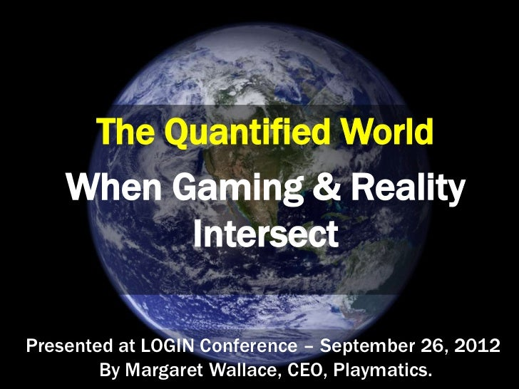 The Quantified World    When Gaming & Reality          IntersectPresented at LOGIN Conference – September 26, 2012        ...